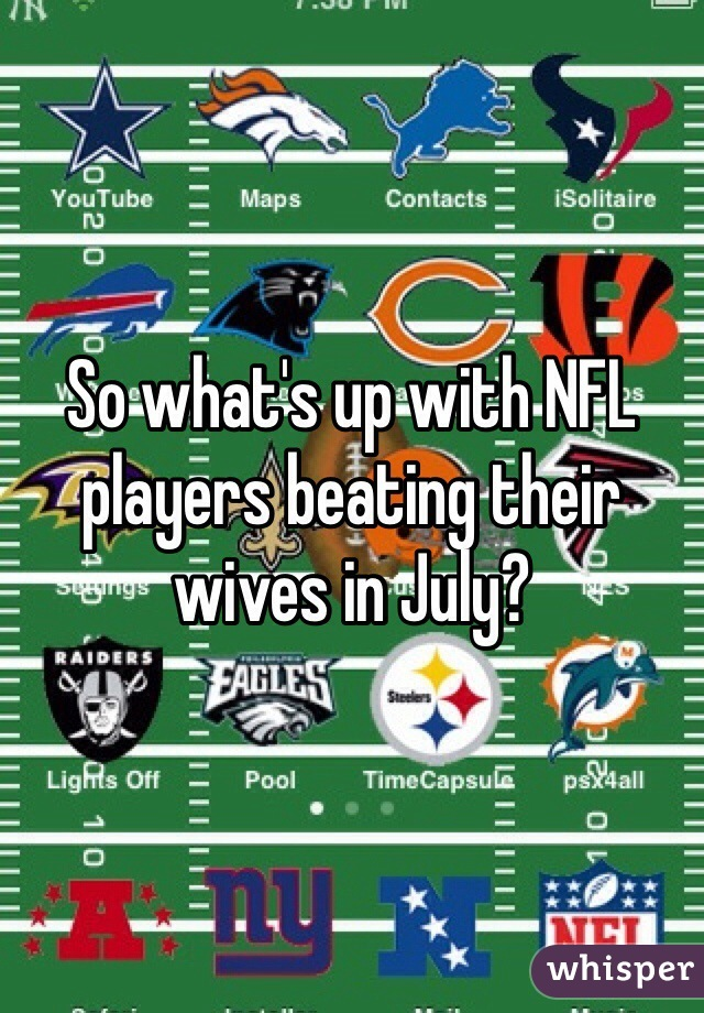 So what's up with NFL players beating their wives in July?