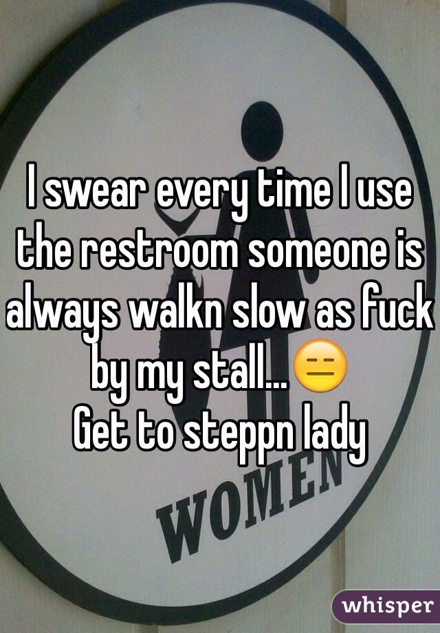 I swear every time I use the restroom someone is always walkn slow as fuck by my stall...😑 Get to steppn lady