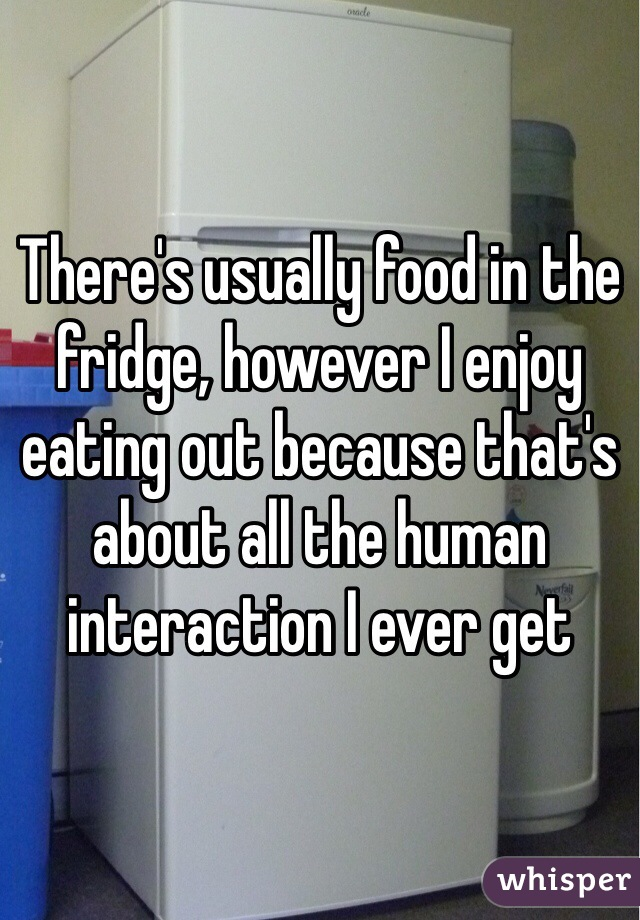 There's usually food in the fridge, however I enjoy eating out because that's about all the human interaction I ever get
