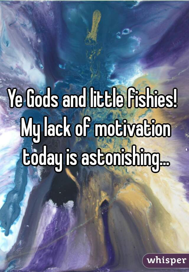 Ye Gods and little fishies!  My lack of motivation today is astonishing...