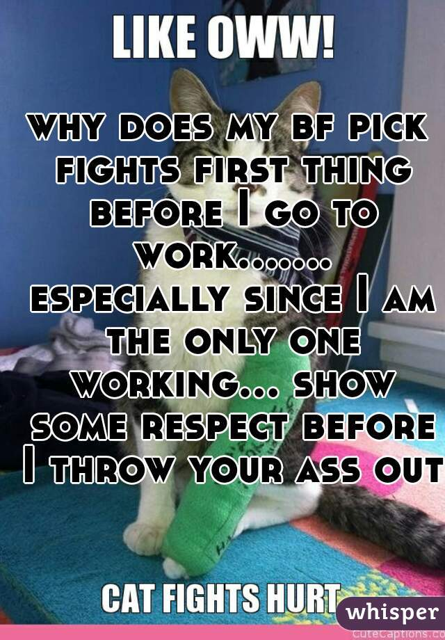 why does my bf pick fights first thing before I go to work....... especially since I am the only one working... show some respect before I throw your ass out