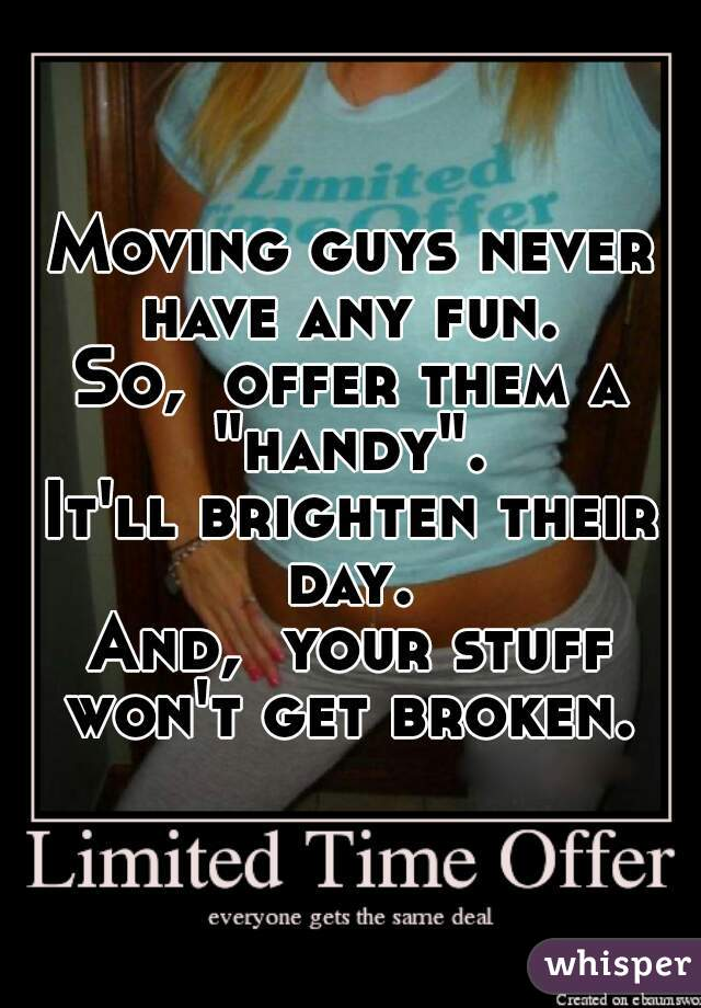 "Moving guys never have any fun.  So,  offer them a ""handy"".  It'll brighten their day.  And,  your stuff won't get broken."