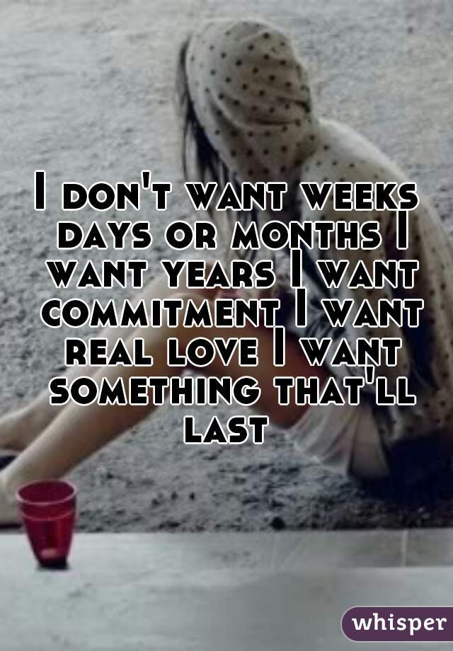 I don't want weeks days or months I want years I want commitment I want real love I want something that'll last