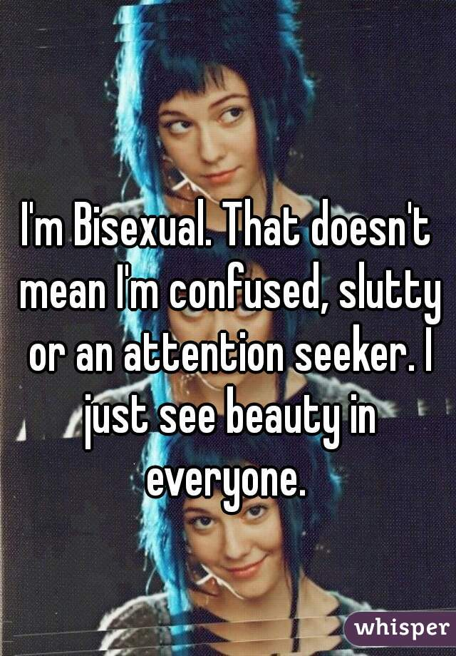 I'm Bisexual. That doesn't mean I'm confused, slutty or an attention seeker. I just see beauty in everyone.