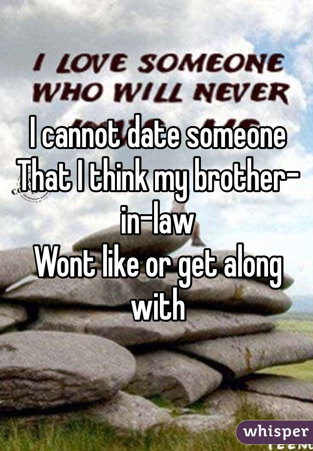 I cannot date someone  That I think my brother-in-law Wont like or get along with