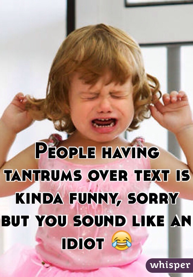 People having tantrums over text is kinda funny, sorry but you sound like an idiot 😂