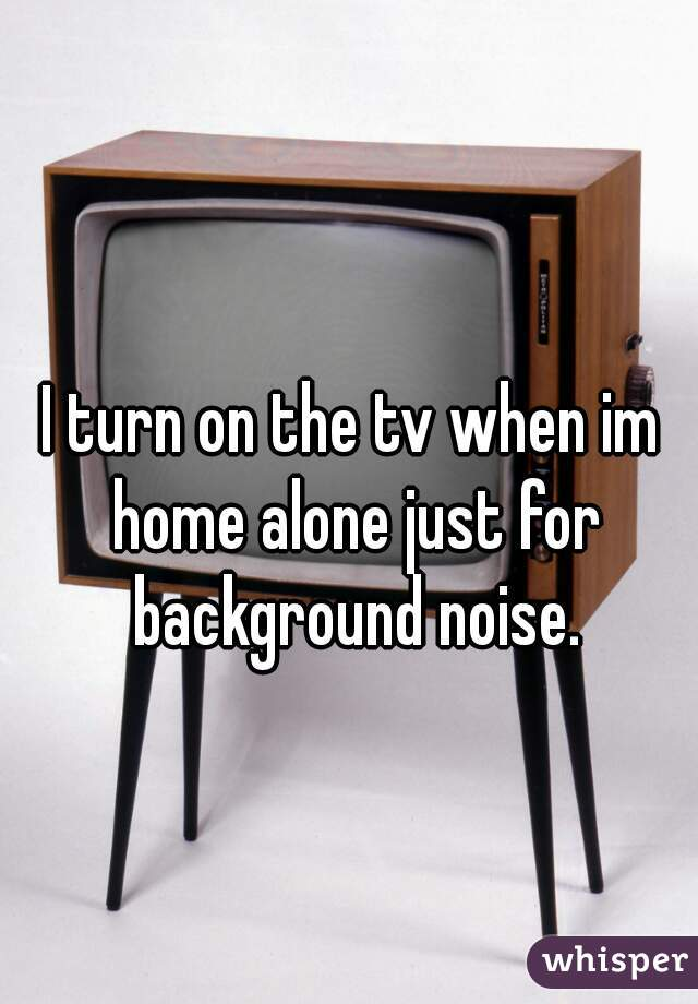 I turn on the tv when im home alone just for background noise.