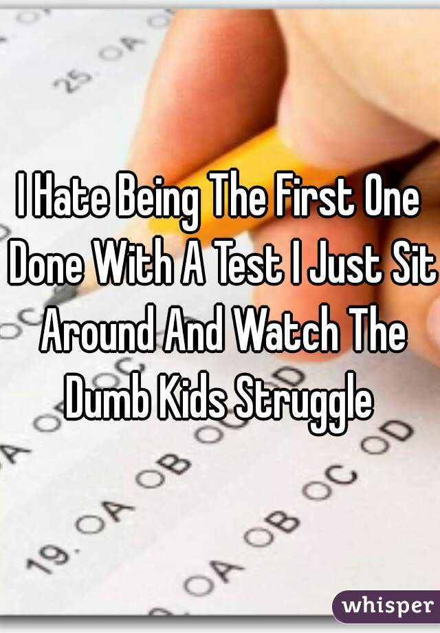 I Hate Being The First One Done With A Test I Just Sit Around And Watch The Dumb Kids Struggle