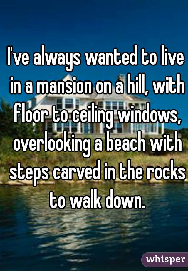 I've always wanted to live in a mansion on a hill, with floor to ceiling windows, overlooking a beach with steps carved in the rocks to walk down.