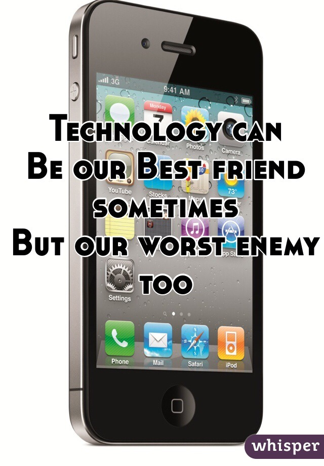Technology can Be our Best friend sometimes But our worst enemy too