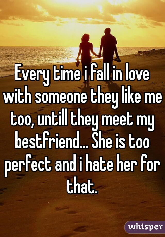 Every time i fall in love with someone they like me too, untill they meet my bestfriend... She is too perfect and i hate her for that.