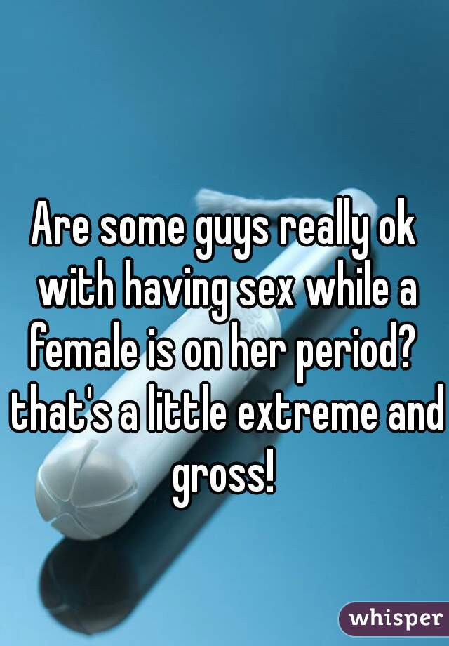 Are some guys really ok with having sex while a female is on her period?  that's a little extreme and gross!