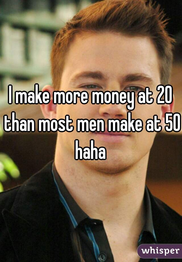 I make more money at 20 than most men make at 50 haha