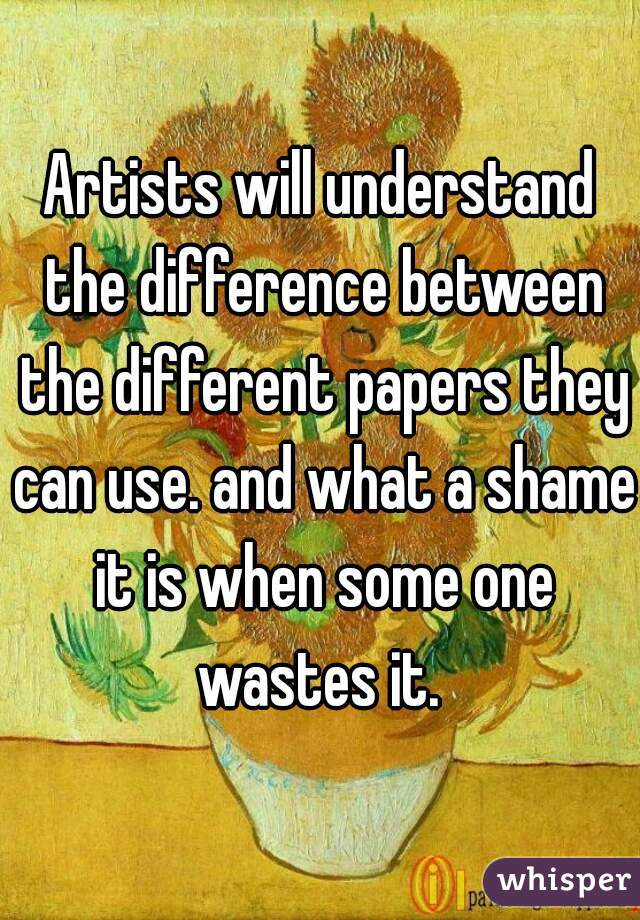 Artists will understand the difference between the different papers they can use. and what a shame it is when some one wastes it.