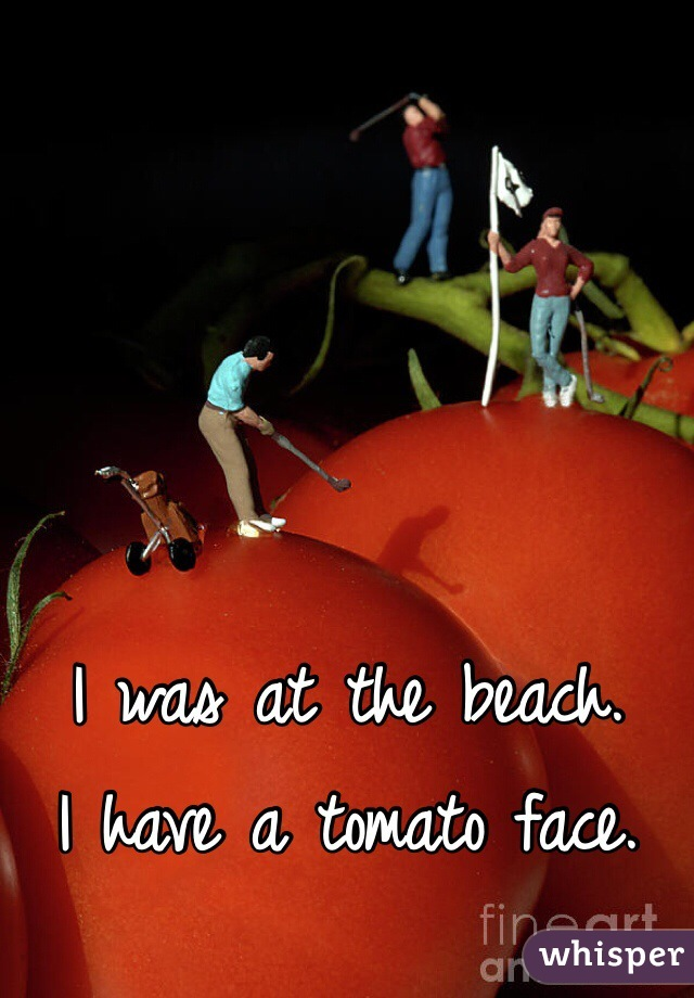 I was at the beach. I have a tomato face.