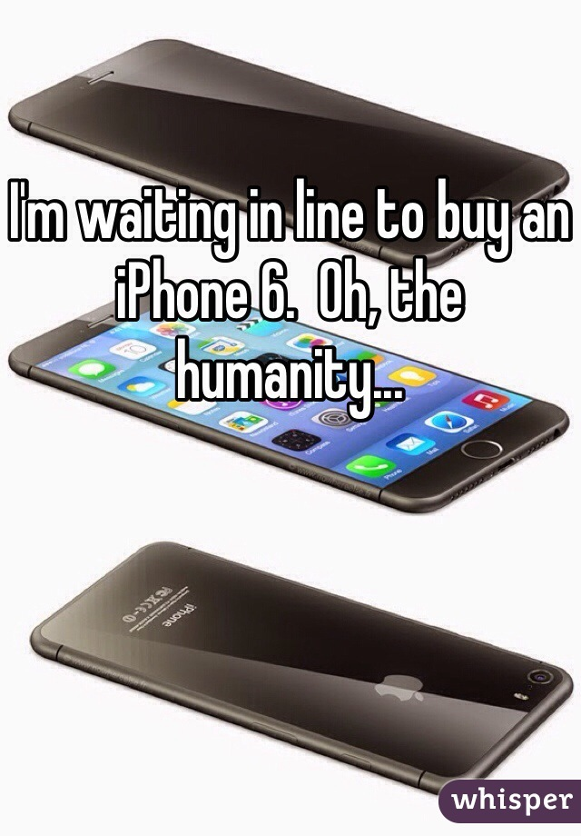 I'm waiting in line to buy an iPhone 6.  Oh, the humanity...