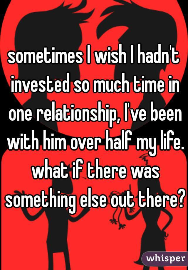 sometimes I wish I hadn't invested so much time in one relationship, I've been with him over half my life. what if there was something else out there?