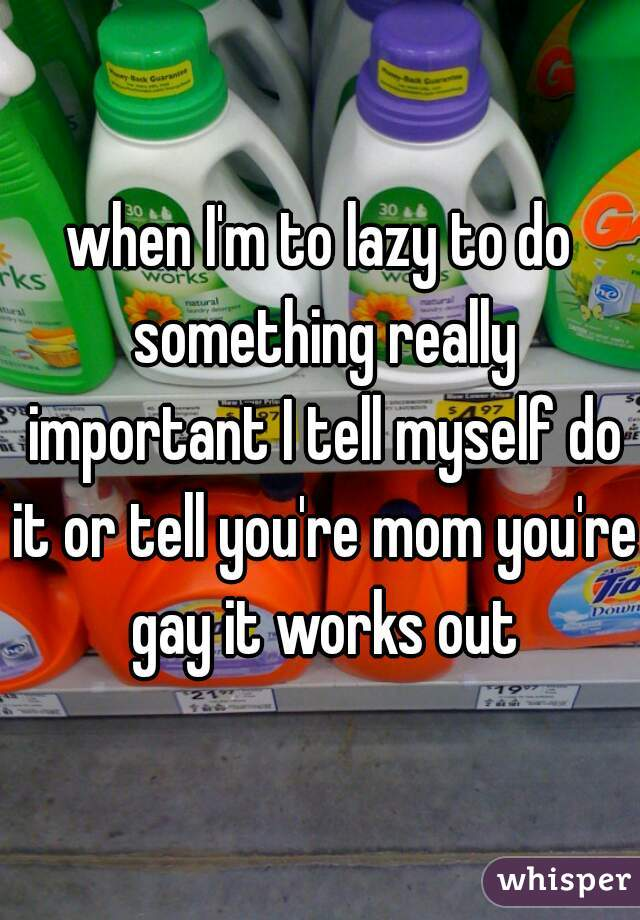 when I'm to lazy to do something really important I tell myself do it or tell you're mom you're gay it works out