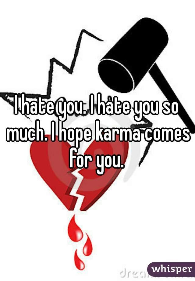 I hate you. I hate you so much. I hope karma comes for you.