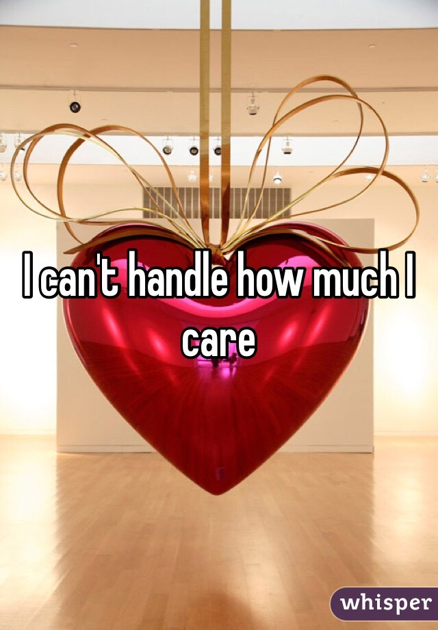I can't handle how much I care