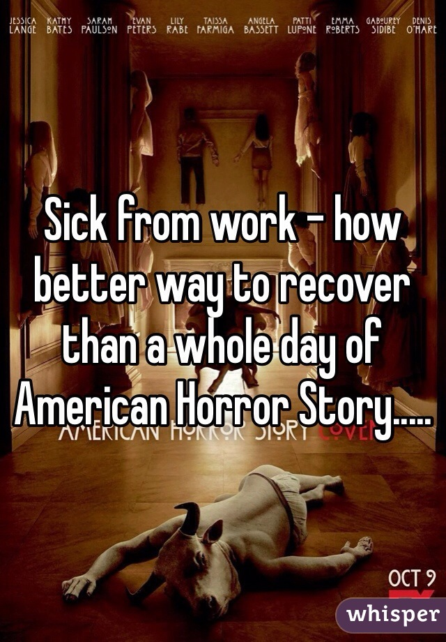 Sick from work - how better way to recover than a whole day of American Horror Story.....