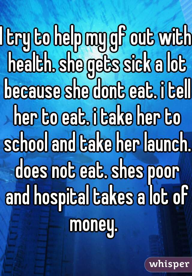 I try to help my gf out with health. she gets sick a lot because she dont eat. i tell her to eat. i take her to school and take her launch. does not eat. shes poor and hospital takes a lot of money.