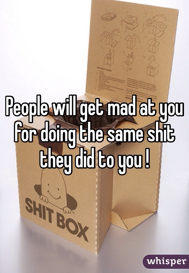 People will get mad at you for doing the same shit they did to you !