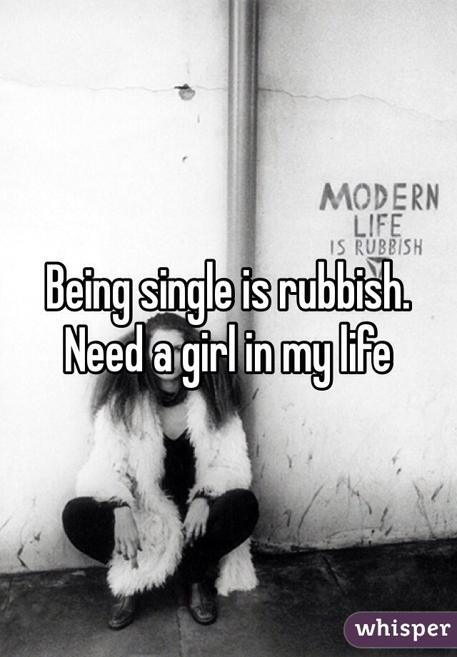 Being single is rubbish. Need a girl in my life