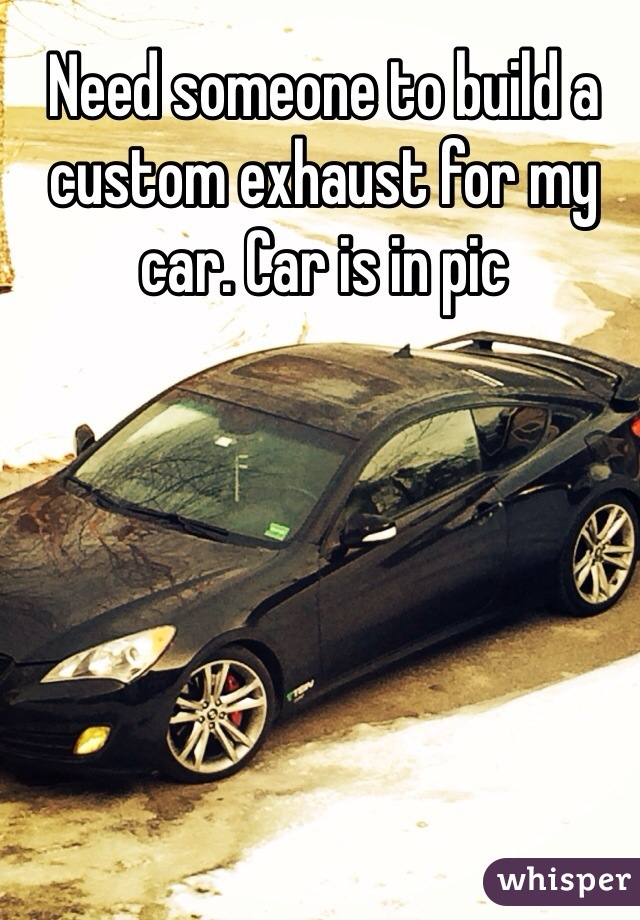 Need someone to build a custom exhaust for my car. Car is in pic