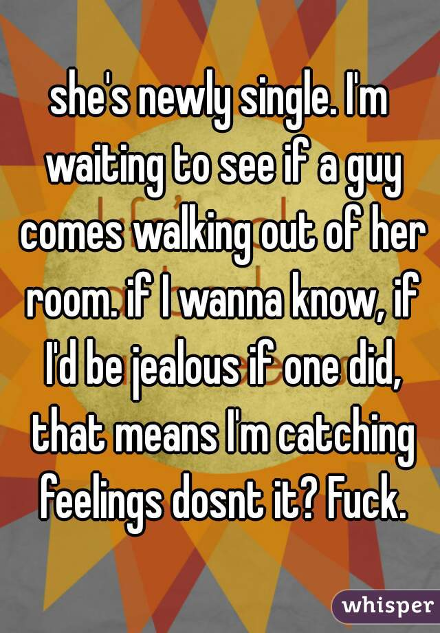 she's newly single. I'm waiting to see if a guy comes walking out of her room. if I wanna know, if I'd be jealous if one did, that means I'm catching feelings dosnt it? Fuck.