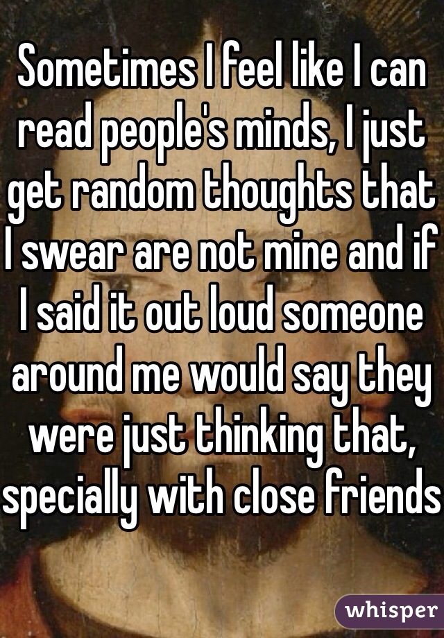 Sometimes I feel like I can read people's minds, I just get random thoughts that I swear are not mine and if I said it out loud someone around me would say they were just thinking that, specially with close friends