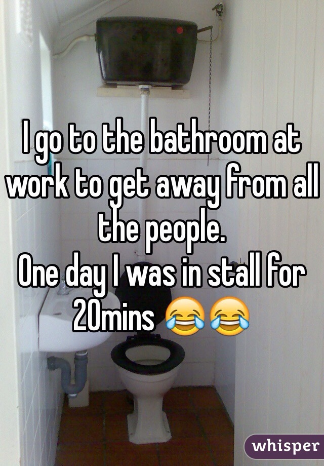 I go to the bathroom at work to get away from all the people. One day I was in stall for 20mins 😂😂