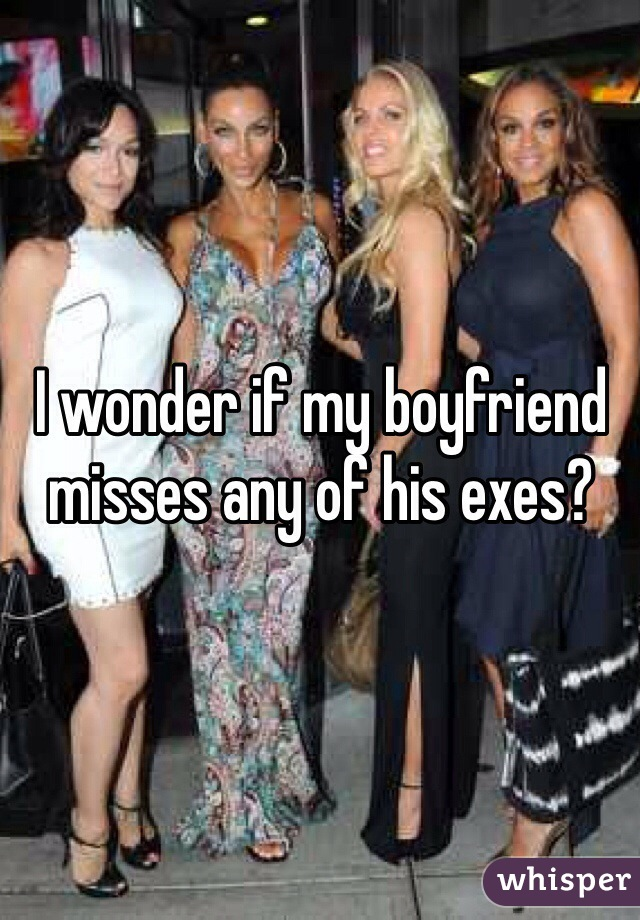 I wonder if my boyfriend misses any of his exes?