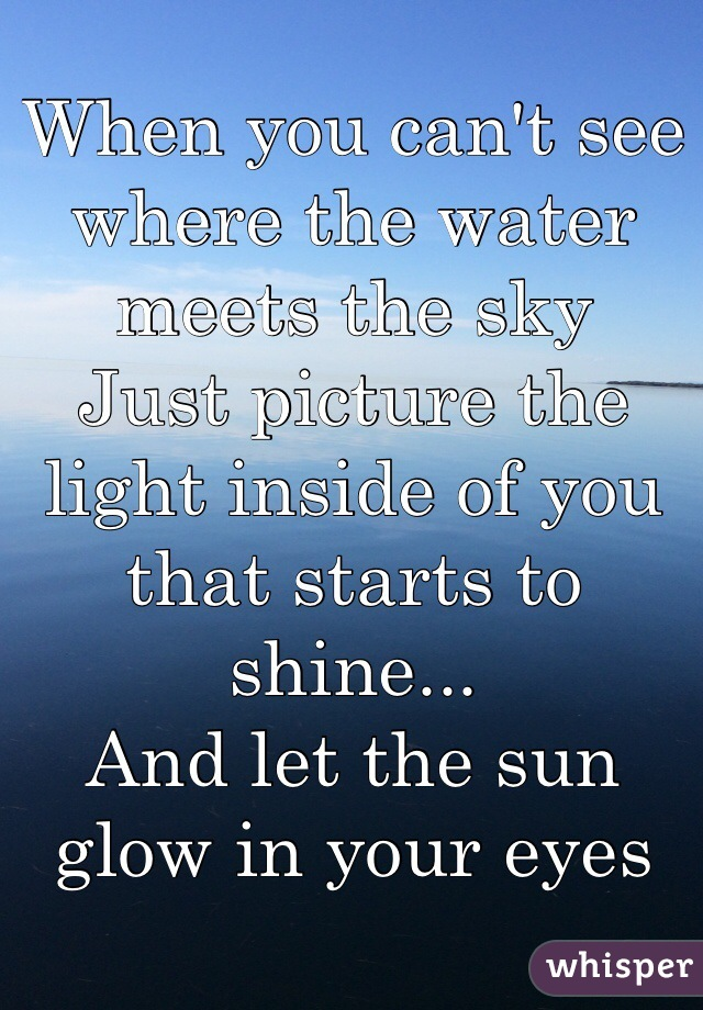When you can't see where the water meets the sky Just picture the light inside of you that starts to shine... And let the sun glow in your eyes
