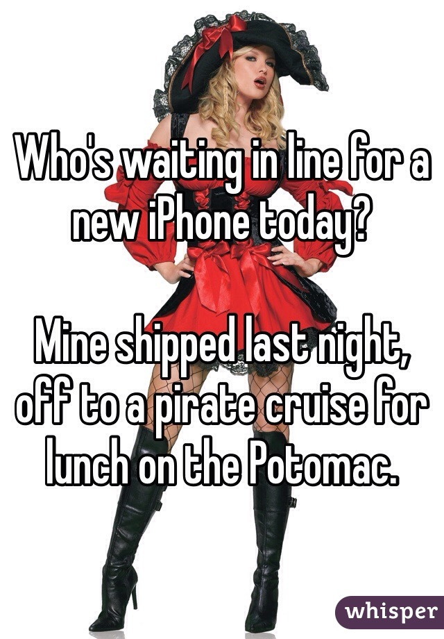 Who's waiting in line for a new iPhone today?  Mine shipped last night, off to a pirate cruise for lunch on the Potomac.