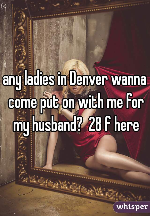 any ladies in Denver wanna come put on with me for my husband?  28 f here
