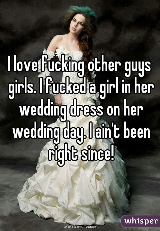 I love fucking other guys girls. I fucked a girl in her wedding dress on her wedding day. I ain't been right since!