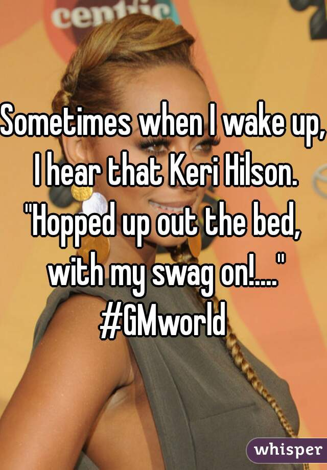 "Sometimes when I wake up, I hear that Keri Hilson. ""Hopped up out the bed, with my swag on!...."" #GMworld"