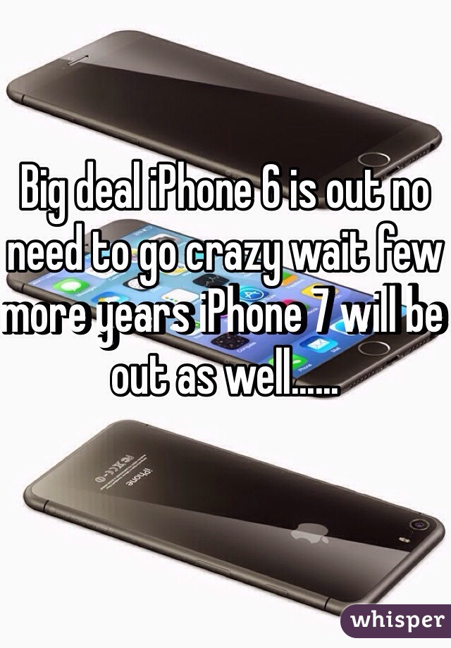 Big deal iPhone 6 is out no need to go crazy wait few more years iPhone 7 will be out as well......