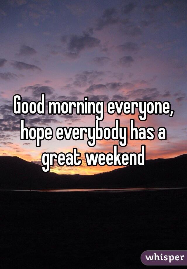Good morning everyone, hope everybody has a great weekend