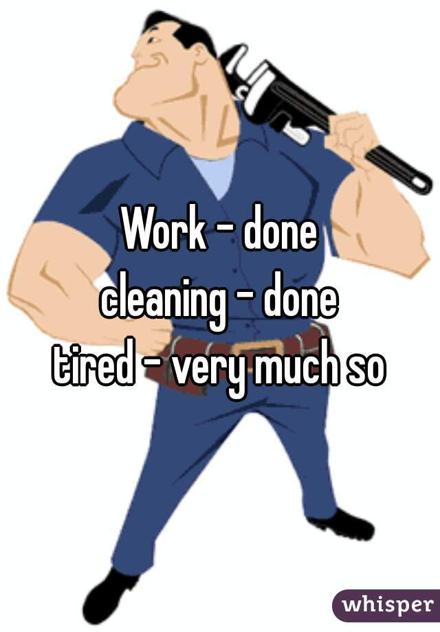 Work - done cleaning - done  tired - very much so