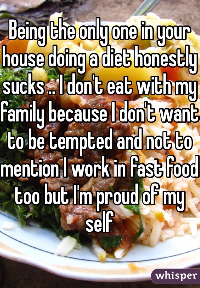 Being the only one in your house doing a diet honestly sucks .. I don't eat with my family because I don't want to be tempted and not to mention I work in fast food too but I'm proud of my self