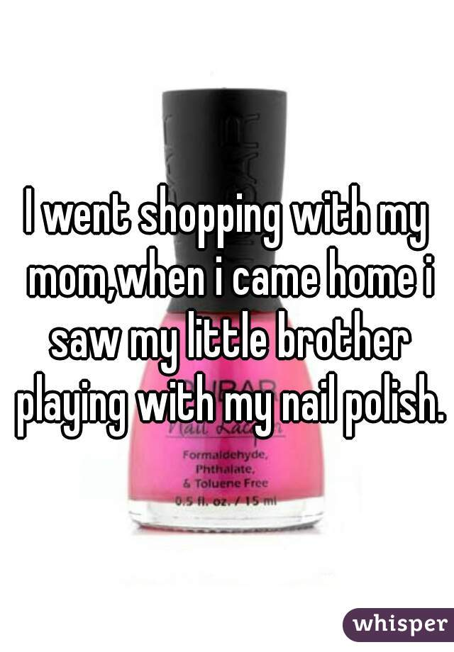 I went shopping with my mom,when i came home i saw my little brother playing with my nail polish.