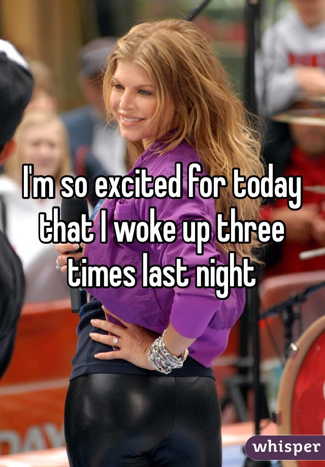 I'm so excited for today that I woke up three times last night