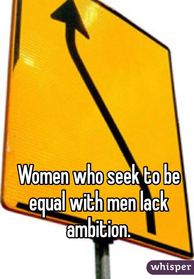 Women who seek to be equal with men lack ambition.