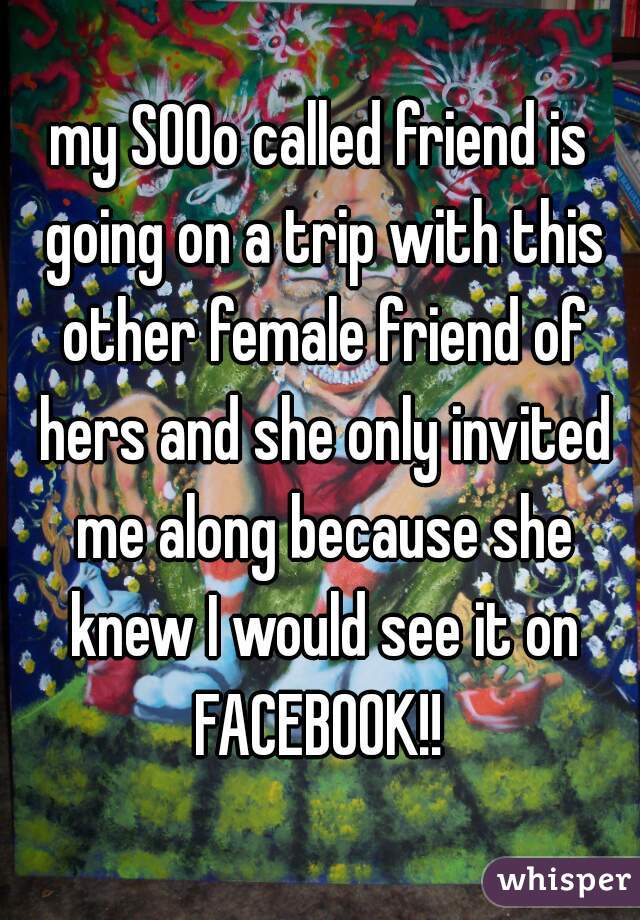 my SOOo called friend is going on a trip with this other female friend of hers and she only invited me along because she knew I would see it on FACEBOOK!!