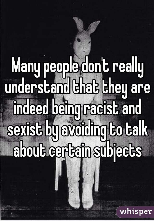 Many people don't really understand that they are indeed being racist and sexist by avoiding to talk about certain subjects