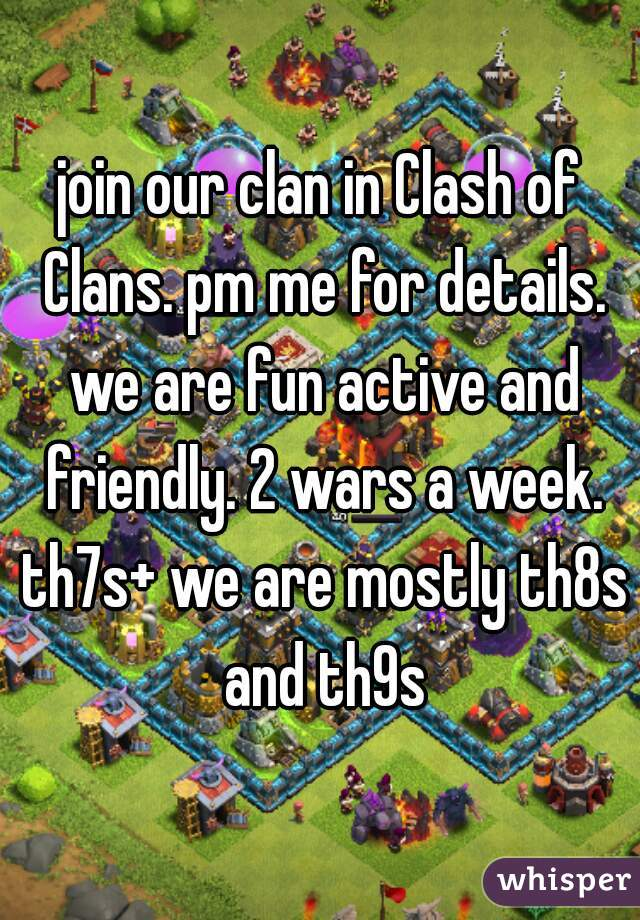 join our clan in Clash of Clans. pm me for details. we are fun active and friendly. 2 wars a week. th7s+ we are mostly th8s and th9s