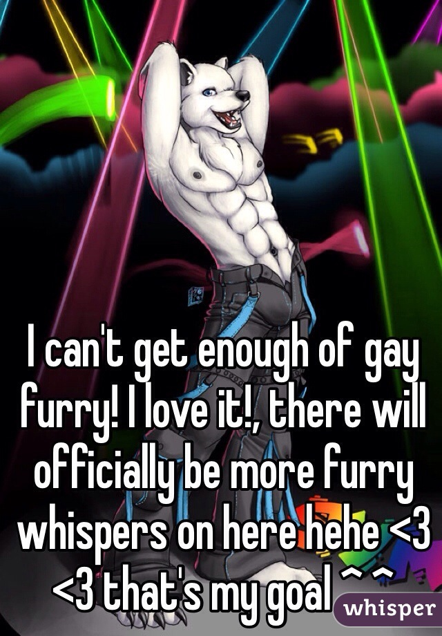 I can't get enough of gay  furry! I love it!, there will officially be more furry whispers on here hehe <3 <3 that's my goal ^.^