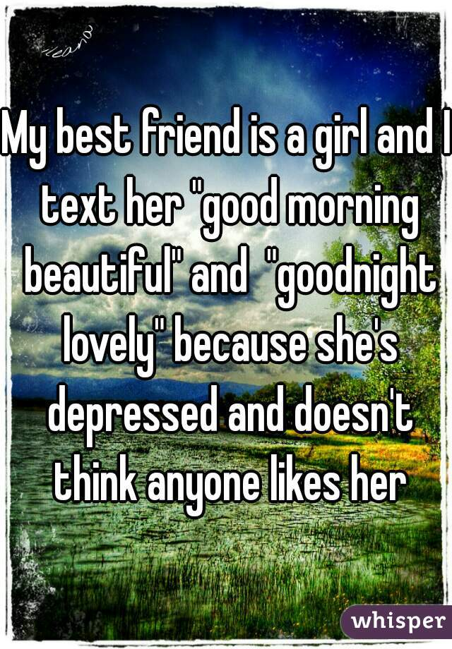 """My best friend is a girl and I text her """"good morning beautiful"""" and  """"goodnight lovely"""" because she's depressed and doesn't think anyone likes her"""